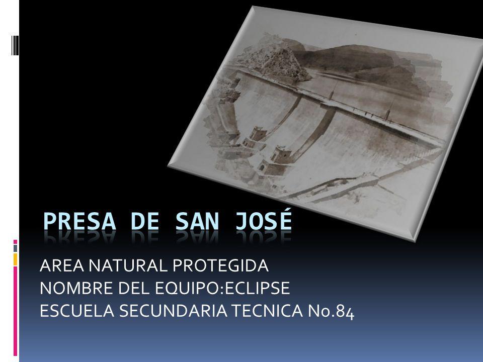 Presa de san José AREA NATURAL PROTEGIDA NOMBRE DEL EQUIPO:ECLIPSE