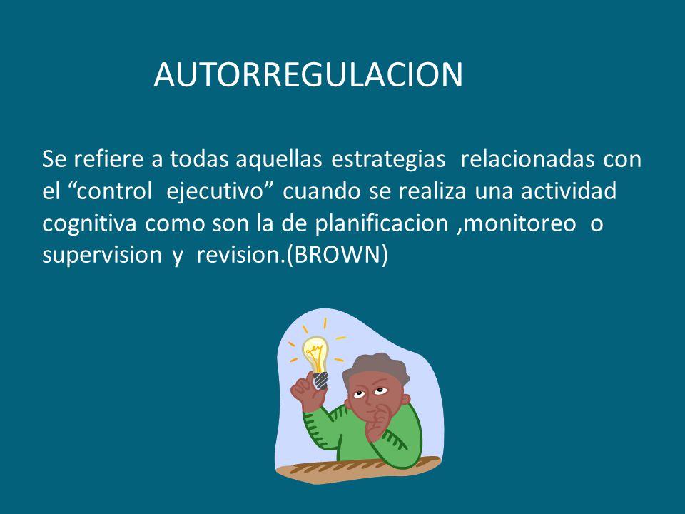 AUTORREGULACION Se refiere a todas aquellas estrategias relacionadas con el control ejecutivo cuando se realiza una actividad cognitiva como son la de planificacion ,monitoreo o supervision y revision.(BROWN)