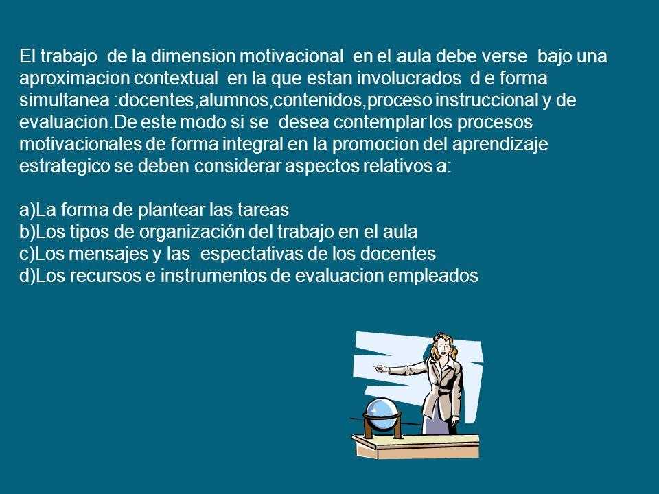 El trabajo de la dimension motivacional en el aula debe verse bajo una aproximacion contextual en la que estan involucrados d e forma simultanea :docentes,alumnos,contenidos,proceso instruccional y de evaluacion.De este modo si se desea contemplar los procesos motivacionales de forma integral en la promocion del aprendizaje estrategico se deben considerar aspectos relativos a: a)La forma de plantear las tareas b)Los tipos de organización del trabajo en el aula c)Los mensajes y las espectativas de los docentes d)Los recursos e instrumentos de evaluacion empleados