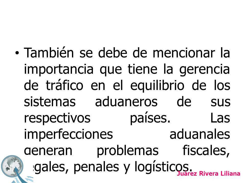 También se debe de mencionar la importancia que tiene la gerencia de tráfico en el equilibrio de los sistemas aduaneros de sus respectivos países. Las imperfecciones aduanales generan problemas fiscales, legales, penales y logísticos.