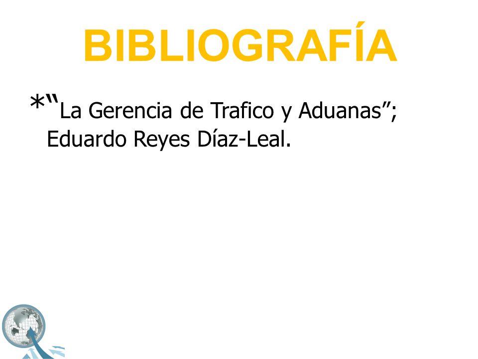 BIBLIOGRAFÍA * La Gerencia de Trafico y Aduanas ; Eduardo Reyes Díaz-Leal.