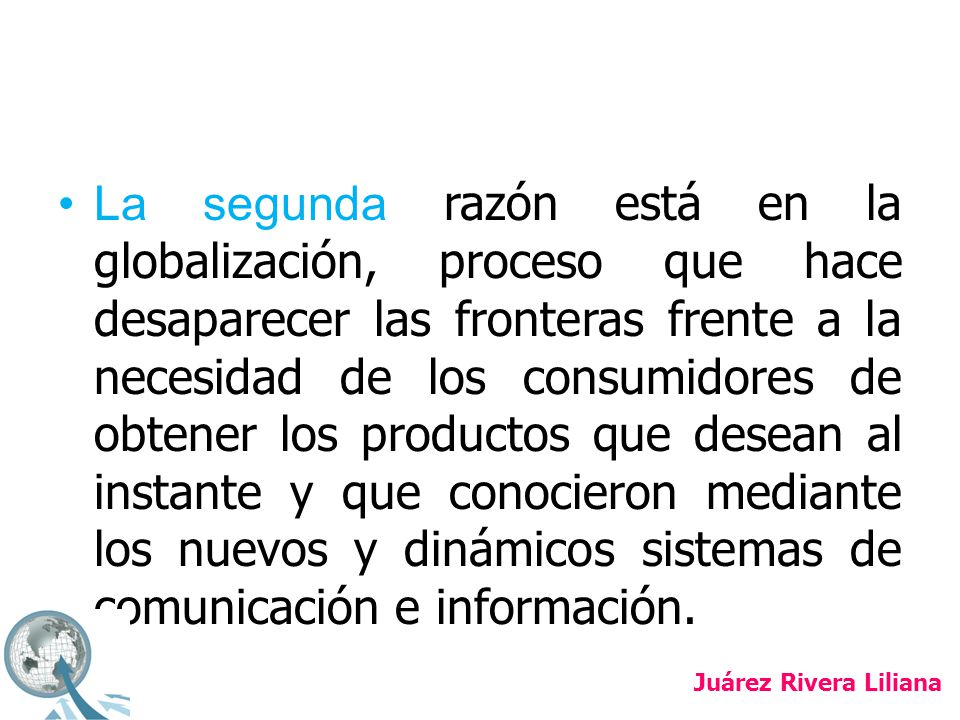 La segunda razón está en la globalización, proceso que hace desaparecer las fronteras frente a la necesidad de los consumidores de obtener los productos que desean al instante y que conocieron mediante los nuevos y dinámicos sistemas de comunicación e información.
