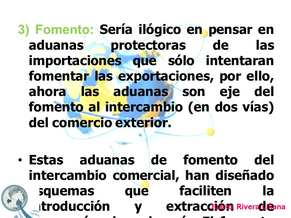 3) Fomento: Sería ilógico en pensar en aduanas protectoras de las importaciones que sólo intentaran fomentar las exportaciones, por ello, ahora las aduanas son eje del fomento al intercambio (en dos vías) del comercio exterior.