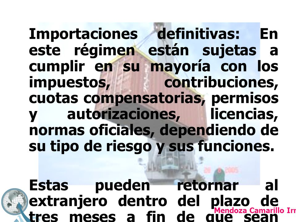 Importaciones definitivas: En este régimen están sujetas a cumplir en su mayoría con los impuestos, contribuciones, cuotas compensatorias, permisos y autorizaciones, licencias, normas oficiales, dependiendo de su tipo de riesgo y sus funciones.