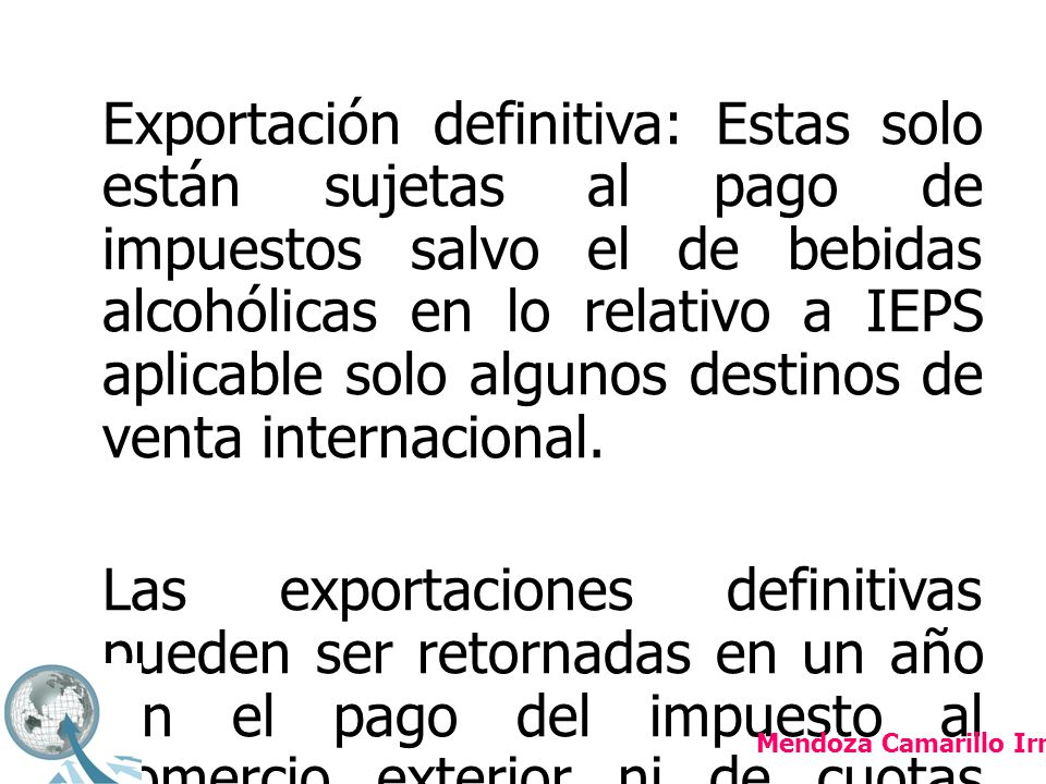 Exportación definitiva: Estas solo están sujetas al pago de impuestos salvo el de bebidas alcohólicas en lo relativo a IEPS aplicable solo algunos destinos de venta internacional. Las exportaciones definitivas pueden ser retornadas en un año sin el pago del impuesto al comercio exterior ni de cuotas compensatorias pero si estará obligado al pago del IVA.