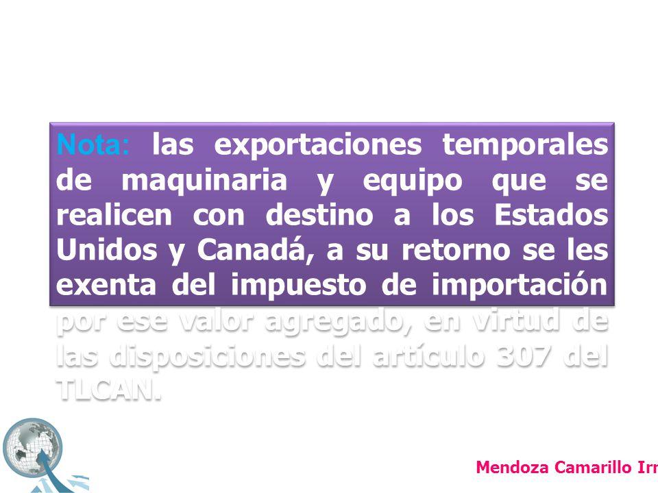 Nota: las exportaciones temporales de maquinaria y equipo que se realicen con destino a los Estados Unidos y Canadá, a su retorno se les exenta del impuesto de importación por ese valor agregado, en virtud de las disposiciones del artículo 307 del TLCAN.