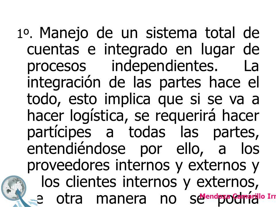 1º. Manejo de un sistema total de cuentas e integrado en lugar de procesos independientes. La integración de las partes hace el todo, esto implica que si se va a hacer logística, se requerirá hacer partícipes a todas las partes, entendiéndose por ello, a los proveedores internos y externos y a los clientes internos y externos, de otra manera no se podría orquestar la logística para entregar a tiempo y correctamente;