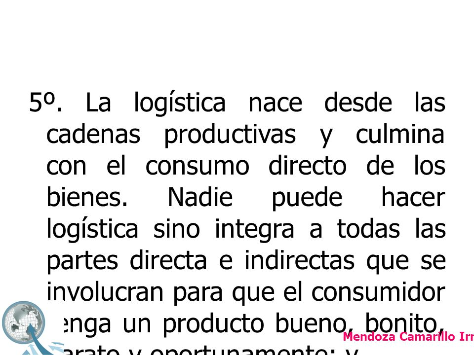 5º. La logística nace desde las cadenas productivas y culmina con el consumo directo de los bienes. Nadie puede hacer logística sino integra a todas las partes directa e indirectas que se involucran para que el consumidor tenga un producto bueno, bonito, barato y oportunamente; y