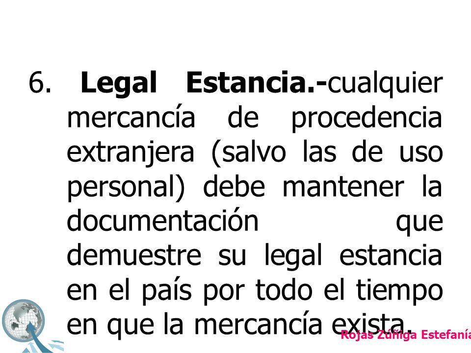 6. Legal Estancia.-cualquier mercancía de procedencia extranjera (salvo las de uso personal) debe mantener la documentación que demuestre su legal estancia en el país por todo el tiempo en que la mercancía exista.