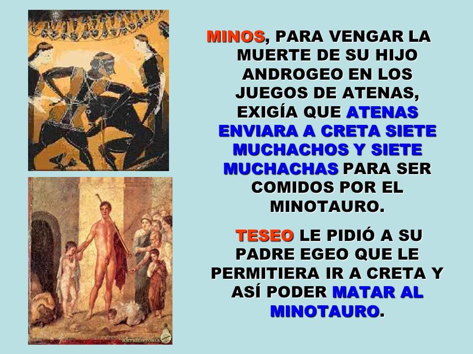 MINOS, PARA VENGAR LA MUERTE DE SU HIJO ANDROGEO EN LOS JUEGOS DE ATENAS, EXIGÍA QUE ATENAS ENVIARA A CRETA SIETE MUCHACHOS Y SIETE MUCHACHAS PARA SER COMIDOS POR EL MINOTAURO.