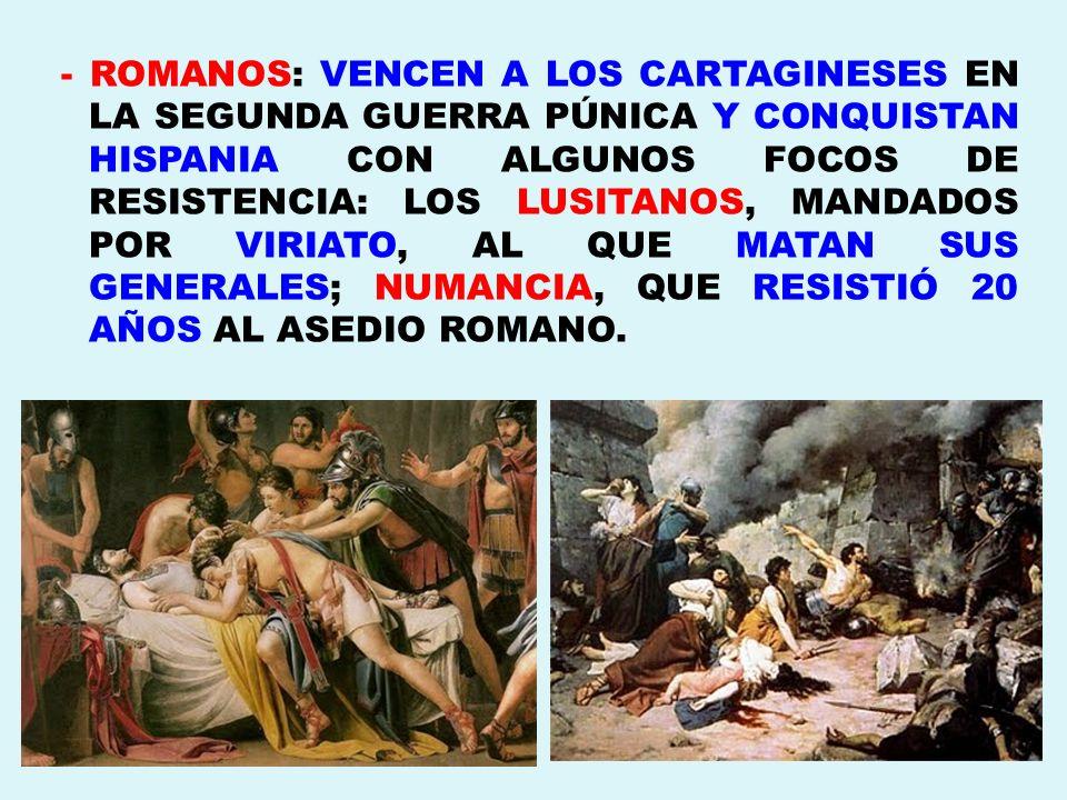 - ROMANOS: VENCEN A LOS CARTAGINESES EN LA SEGUNDA GUERRA PÚNICA Y CONQUISTAN HISPANIA CON ALGUNOS FOCOS DE RESISTENCIA: LOS LUSITANOS, MANDADOS POR VIRIATO, AL QUE MATAN SUS GENERALES; NUMANCIA, QUE RESISTIÓ 20 AÑOS AL ASEDIO ROMANO.