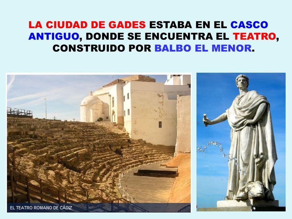 LA CIUDAD DE GADES ESTABA EN EL CASCO ANTIGUO, DONDE SE ENCUENTRA EL TEATRO, CONSTRUIDO POR BALBO EL MENOR.