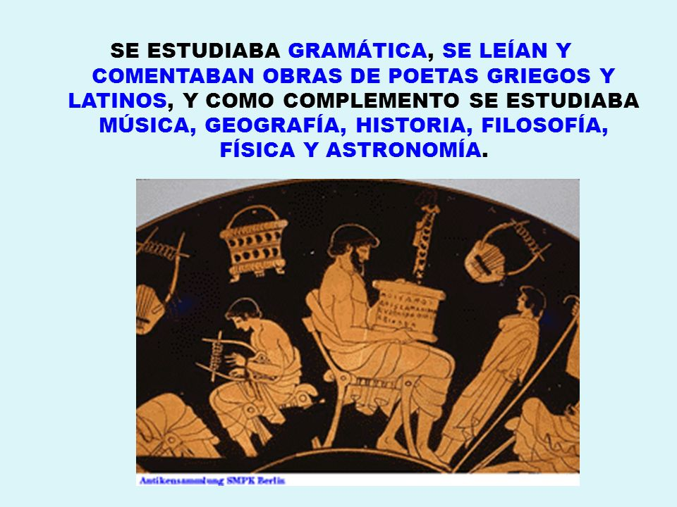 SE ESTUDIABA GRAMÁTICA, SE LEÍAN Y COMENTABAN OBRAS DE POETAS GRIEGOS Y LATINOS, Y COMO COMPLEMENTO SE ESTUDIABA MÚSICA, GEOGRAFÍA, HISTORIA, FILOSOFÍA, FÍSICA Y ASTRONOMÍA.