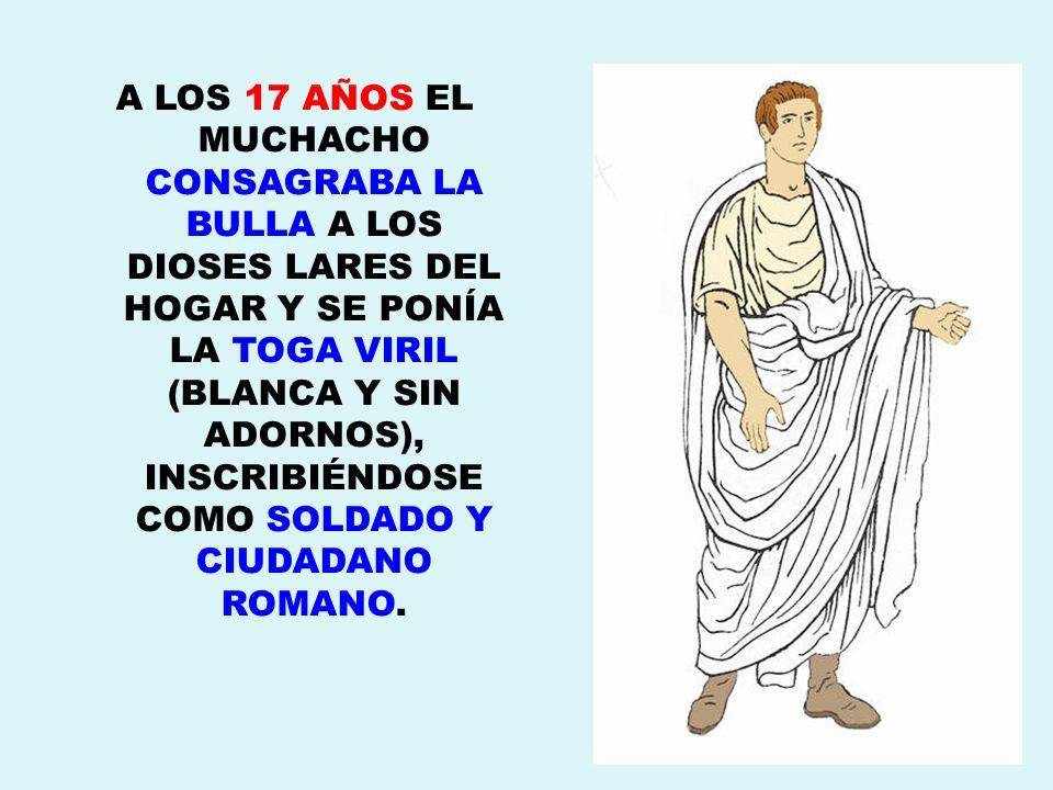 A LOS 17 AÑOS EL MUCHACHO CONSAGRABA LA BULLA A LOS DIOSES LARES DEL HOGAR Y SE PONÍA LA TOGA VIRIL (BLANCA Y SIN ADORNOS), INSCRIBIÉNDOSE COMO SOLDADO Y CIUDADANO ROMANO.