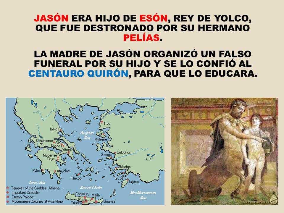 JASÓN ERA HIJO DE ESÓN, REY DE YOLCO, QUE FUE DESTRONADO POR SU HERMANO PELÍAS.