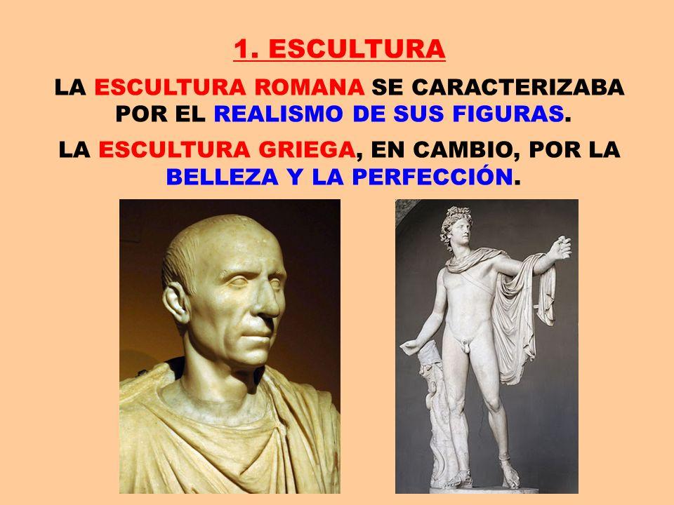 1. ESCULTURA LA ESCULTURA ROMANA SE CARACTERIZABA POR EL REALISMO DE SUS FIGURAS. LA ESCULTURA GRIEGA, EN CAMBIO, POR LA BELLEZA Y LA PERFECCIÓN.