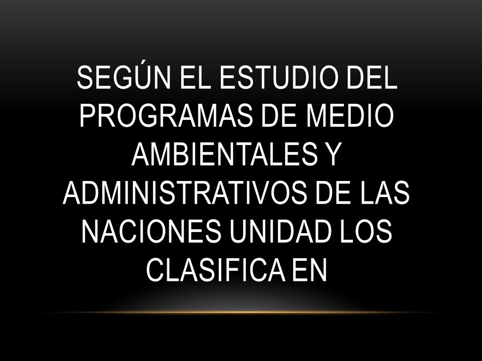 SEGÚN EL ESTUDIO DEL PROGRAMAS DE MEDIO AMBIENTALES Y ADMINISTRATIVOS DE LAS NACIONES UNIDAD LOS CLASIFICA EN