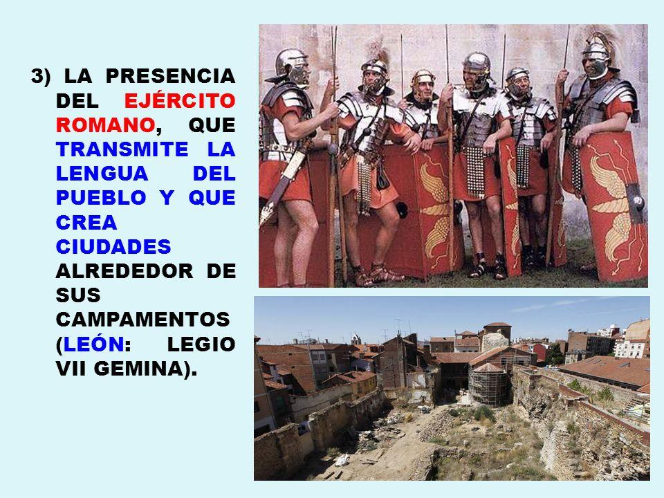 3) LA PRESENCIA DEL EJÉRCITO ROMANO, QUE TRANSMITE LA LENGUA DEL PUEBLO Y QUE CREA CIUDADES ALREDEDOR DE SUS CAMPAMENTOS(LEÓN: LEGIO VII GEMINA).