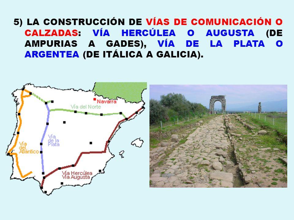 5) LA CONSTRUCCIÓN DE VÍAS DE COMUNICACIÓN O CALZADAS: VÍA HERCÚLEA O AUGUSTA (DE AMPURIAS A GADES), VÍA DE LA PLATA O ARGENTEA (DE ITÁLICA A GALICIA).
