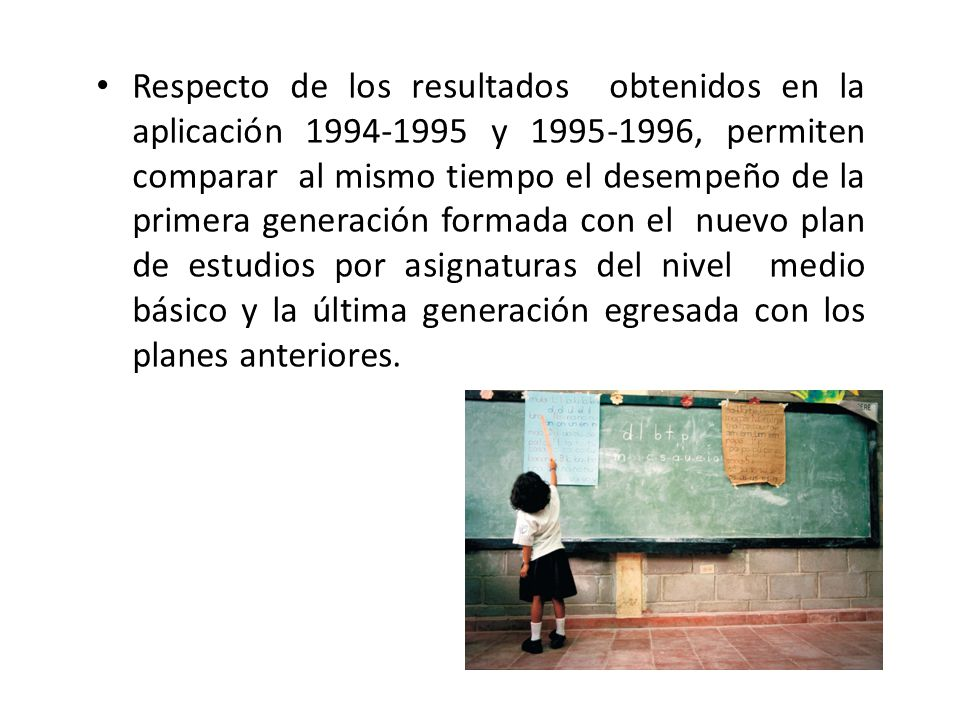 Respecto de los resultados obtenidos en la aplicación 1994-1995 y 1995-1996, permiten comparar al mismo tiempo el desempeño de la primera generación formada con el nuevo plan de estudios por asignaturas del nivel medio básico y la última generación egresada con los planes anteriores.