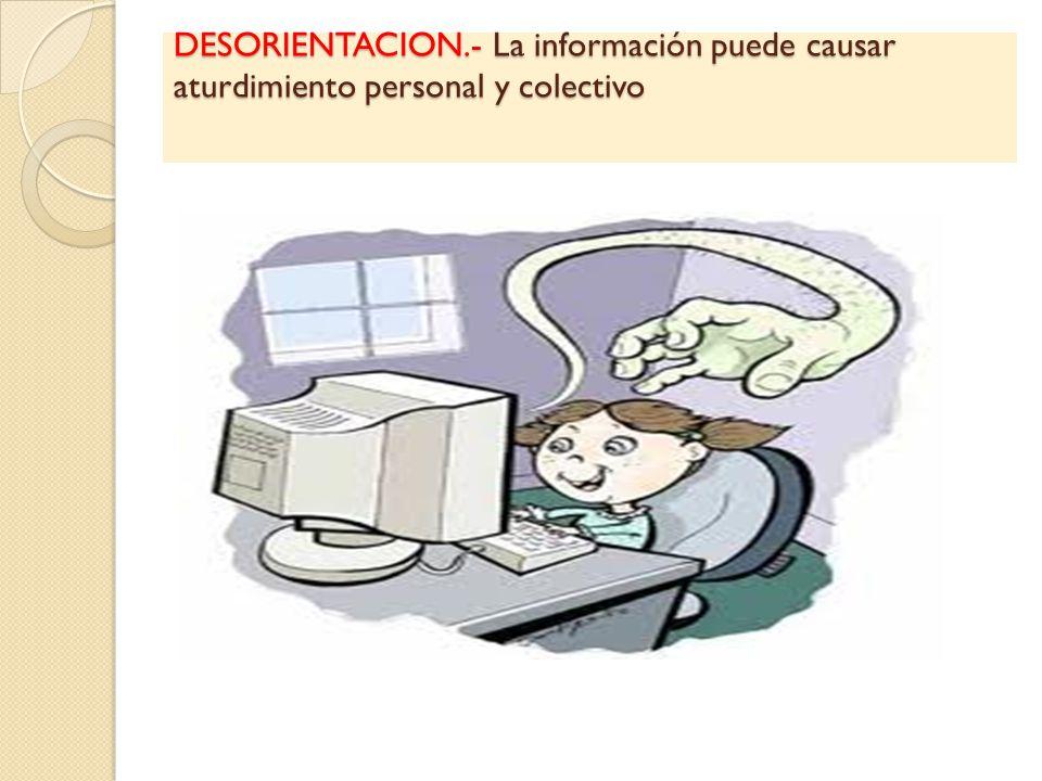 DESORIENTACION.- La información puede causar aturdimiento personal y colectivo