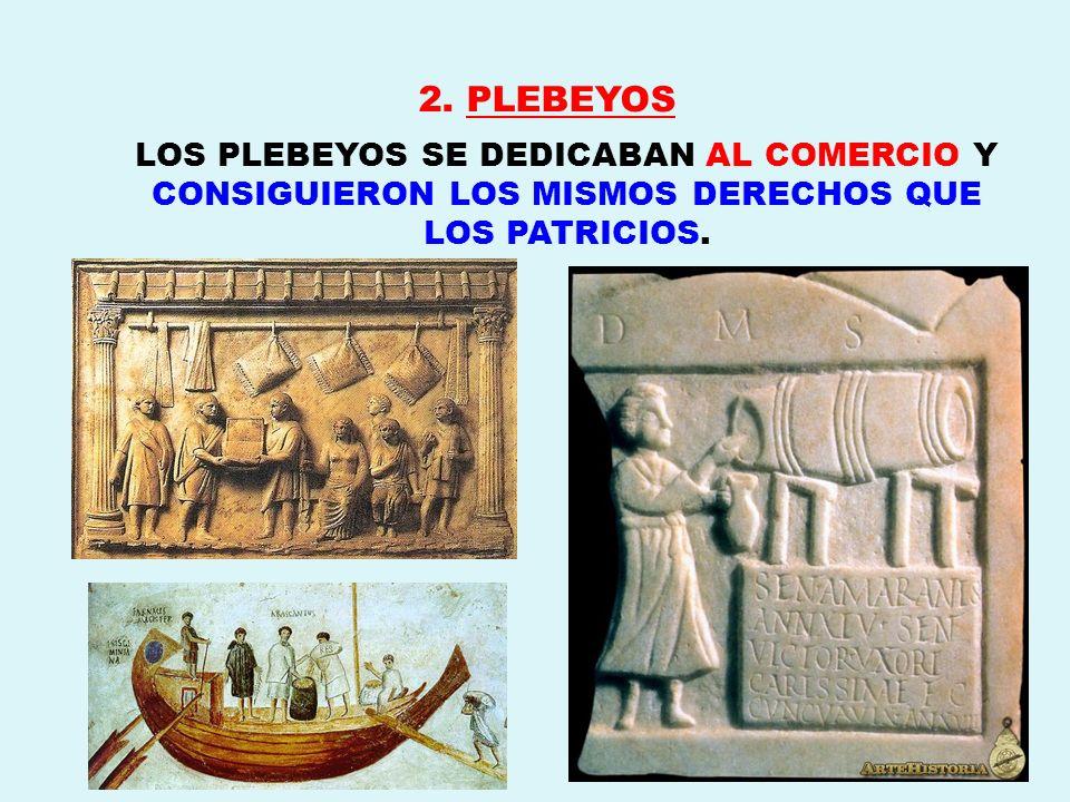 2. PLEBEYOS LOS PLEBEYOS SE DEDICABAN AL COMERCIO Y CONSIGUIERON LOS MISMOS DERECHOS QUE LOS PATRICIOS.