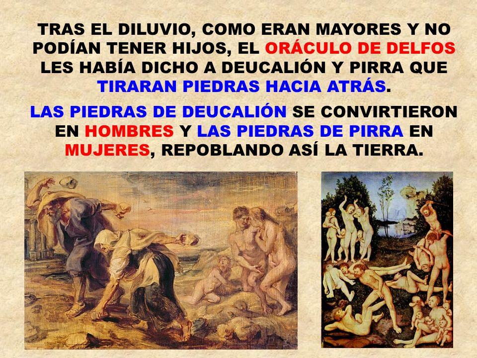 TRAS EL DILUVIO, COMO ERAN MAYORES Y NO PODÍAN TENER HIJOS, EL ORÁCULO DE DELFOS LES HABÍA DICHO A DEUCALIÓN Y PIRRA QUE TIRARAN PIEDRAS HACIA ATRÁS.