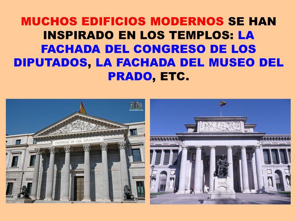 MUCHOS EDIFICIOS MODERNOS SE HAN INSPIRADO EN LOS TEMPLOS: LA FACHADA DEL CONGRESO DE LOS DIPUTADOS, LA FACHADA DEL MUSEO DEL PRADO, ETC.