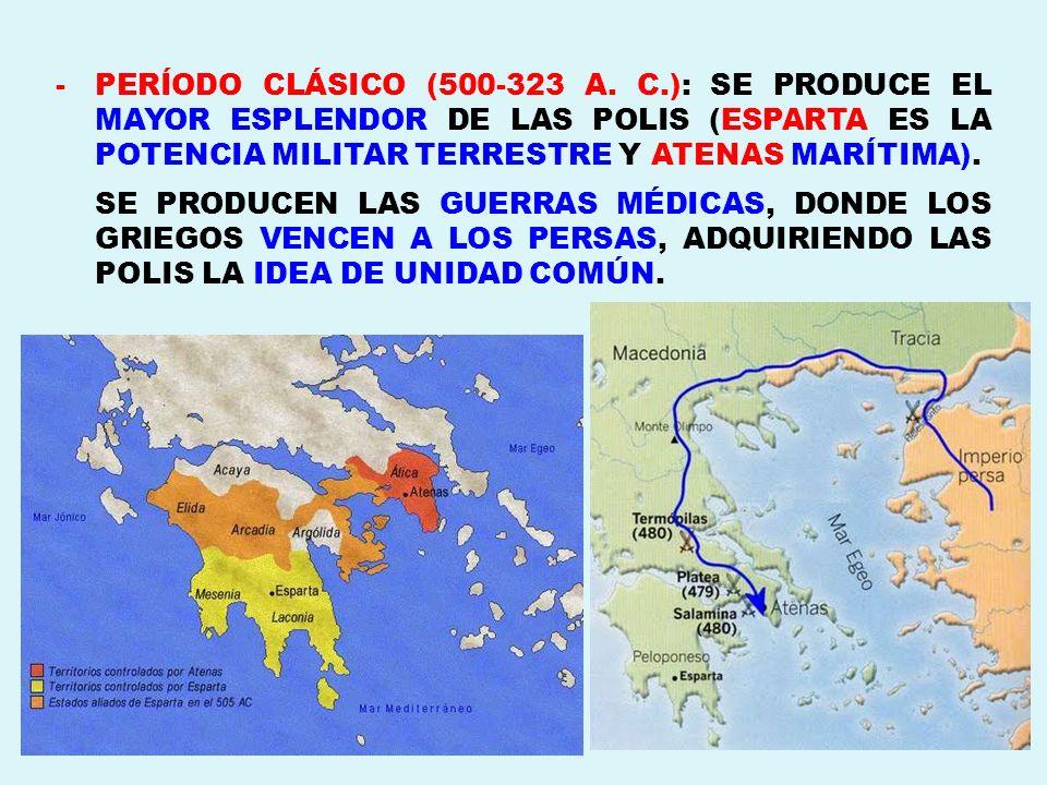 PERÍODO CLÁSICO (500-323 A. C.): SE PRODUCE EL MAYOR ESPLENDOR DE LAS POLIS (ESPARTA ES LA POTENCIA MILITAR TERRESTRE Y ATENAS MARÍTIMA).