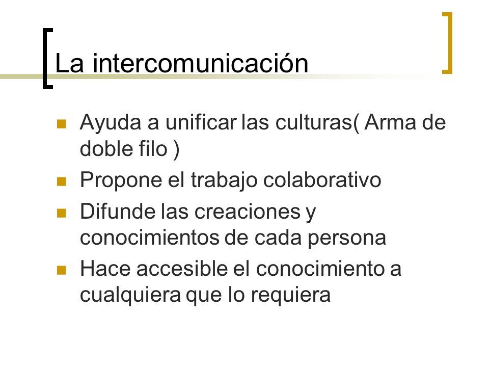 La intercomunicación Ayuda a unificar las culturas( Arma de doble filo ) Propone el trabajo colaborativo.