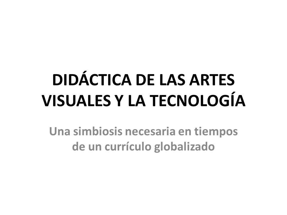 DIDÁCTICA DE LAS ARTES VISUALES Y LA TECNOLOGÍA