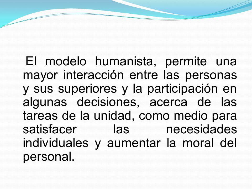El modelo humanista, permite una mayor interacción entre las personas y sus superiores y la participación en algunas decisiones, acerca de las tareas de la unidad, como medio para satisfacer las necesidades individuales y aumentar la moral del personal.