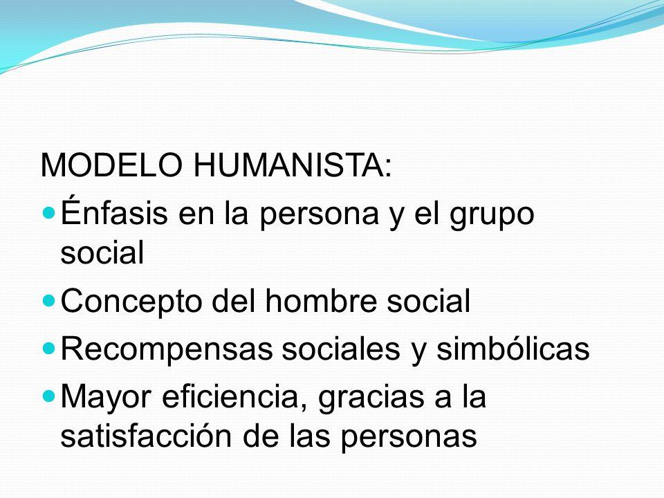 MODELO HUMANISTA: Énfasis en la persona y el grupo social. Concepto del hombre social. Recompensas sociales y simbólicas.