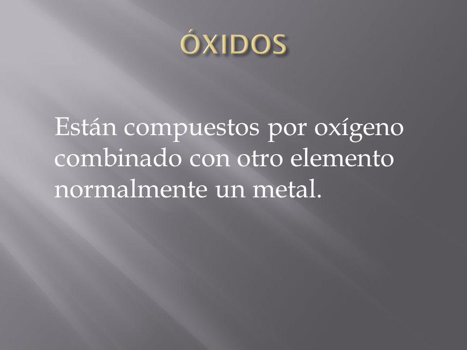 ÓXIDOS Están compuestos por oxígeno combinado con otro elemento normalmente un metal.