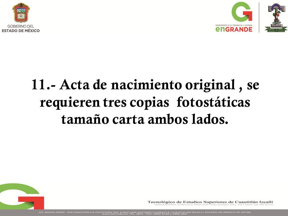 11.- Acta de nacimiento original , se requieren tres copias fotostáticas tamaño carta ambos lados.