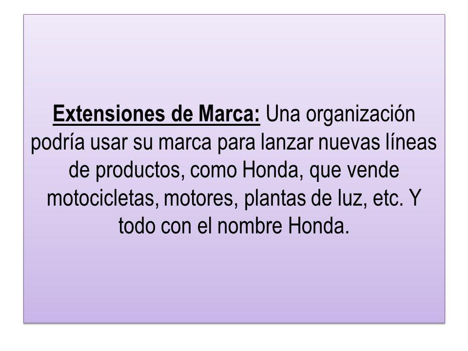 Extensiones de Marca: Una organización podría usar su marca para lanzar nuevas líneas de productos, como Honda, que vende motocicletas, motores, plantas de luz, etc.