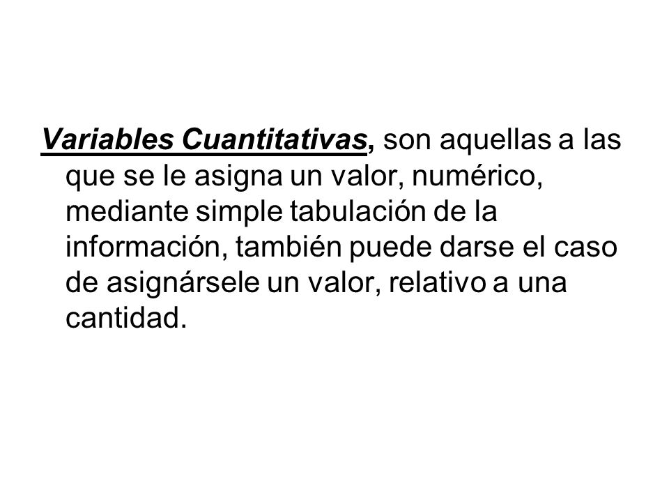 Variables Cuantitativas, son aquellas a las que se le asigna un valor, numérico, mediante simple tabulación de la información, también puede darse el caso de asignársele un valor, relativo a una cantidad.