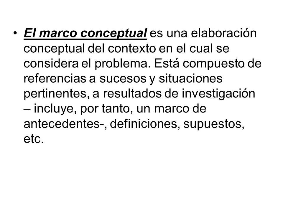 El marco conceptual es una elaboración conceptual del contexto en el cual se considera el problema.