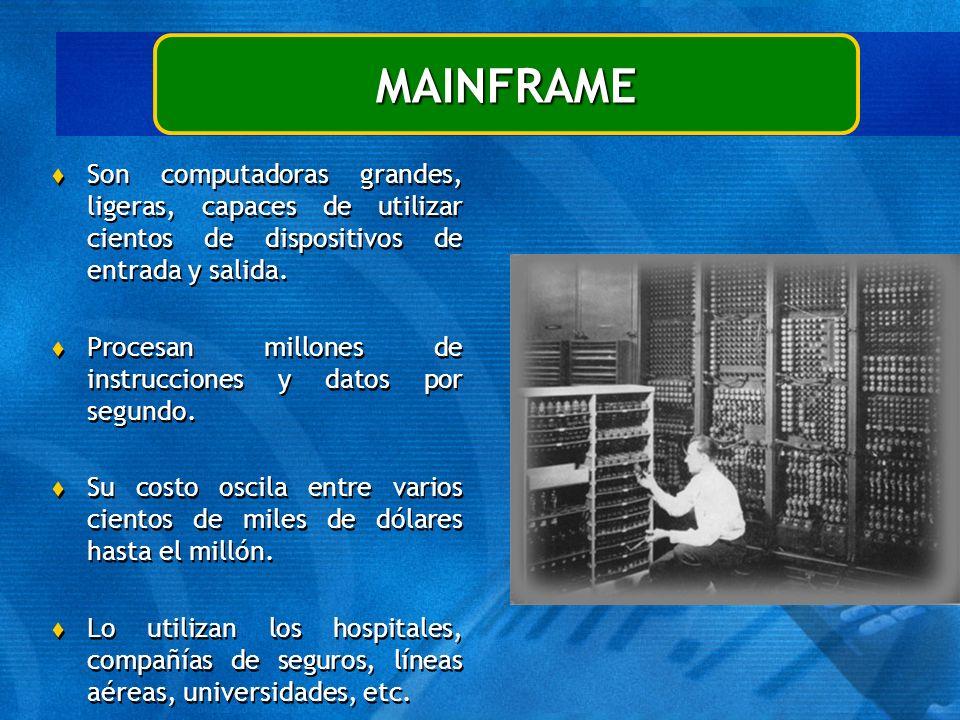 MAINFRAME Son computadoras grandes, ligeras, capaces de utilizar cientos de dispositivos de entrada y salida.
