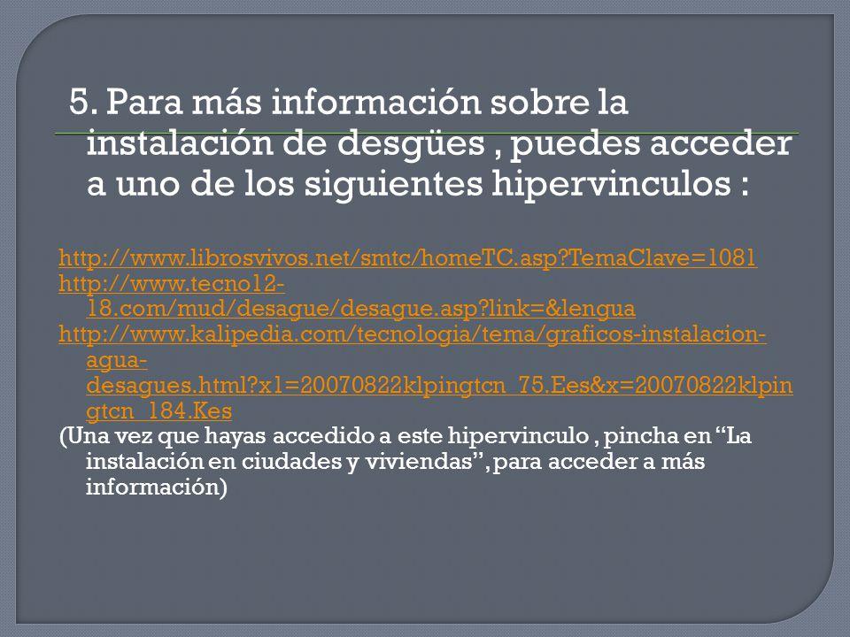 5. Para más información sobre la instalación de desgües , puedes acceder a uno de los siguientes hipervinculos :