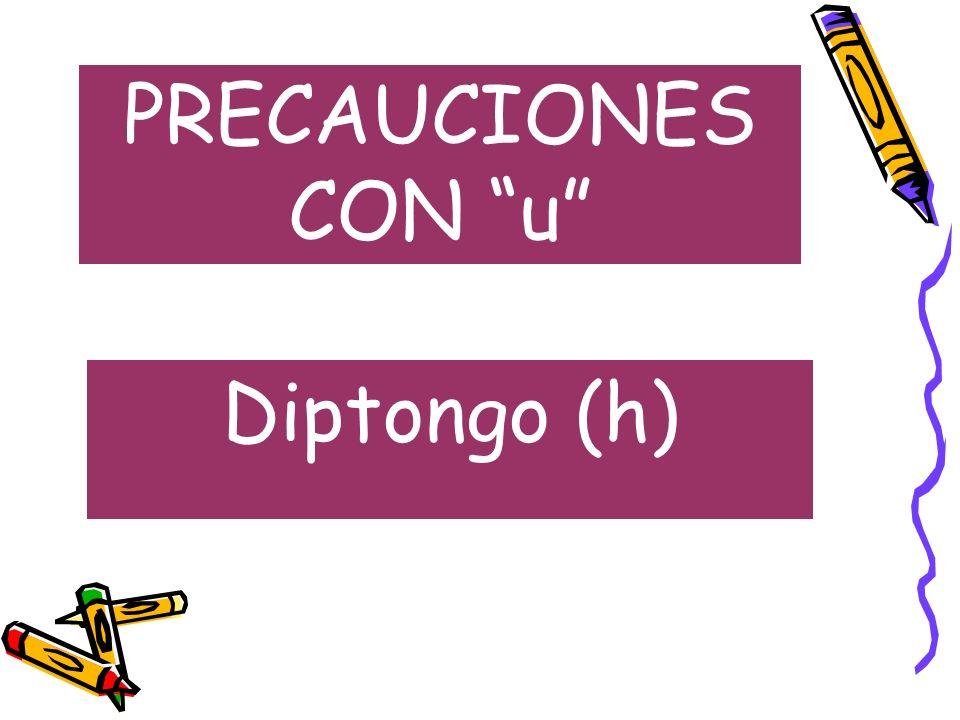 PRECAUCIONES CON u Diptongo (h)