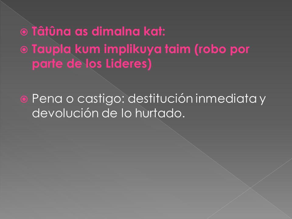 Tâtûna as dimalna kat: Taupla kum implikuya taim (robo por parte de los Lideres) Pena o castigo: destitución inmediata y devolución de lo hurtado.