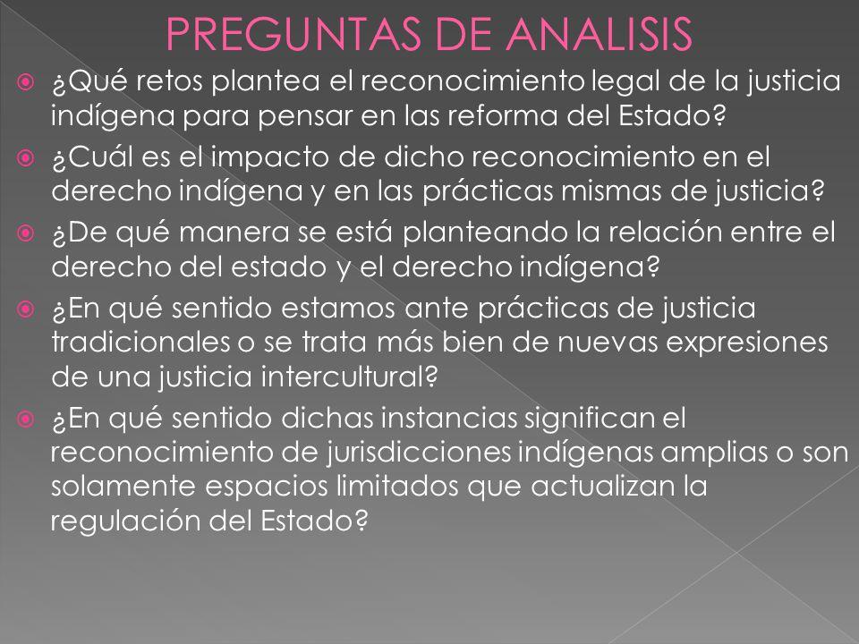 PREGUNTAS DE ANALISIS ¿Qué retos plantea el reconocimiento legal de la justicia indígena para pensar en las reforma del Estado