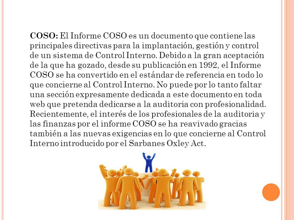 COSO: El Informe COSO es un documento que contiene las principales directivas para la implantación, gestión y control de un sistema de Control Interno. Debido a la gran aceptación de la que ha gozado, desde su publicación en 1992, el Informe COSO se ha convertido en el estándar de referencia en todo lo que concierne al Control Interno. No puede por lo tanto faltar una sección expresamente dedicada a este documento en toda web que pretenda dedicarse a la auditoria con profesionalidad.