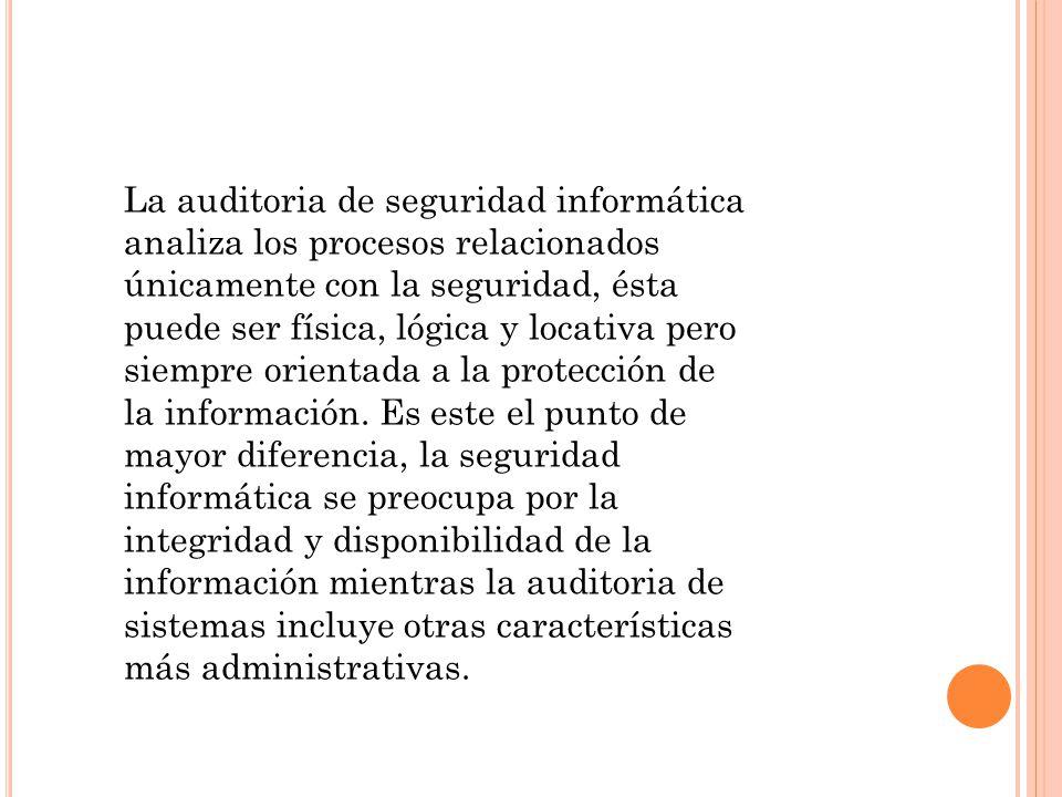La auditoria de seguridad informática analiza los procesos relacionados únicamente con la seguridad, ésta puede ser física, lógica y locativa pero siempre orientada a la protección de la información.