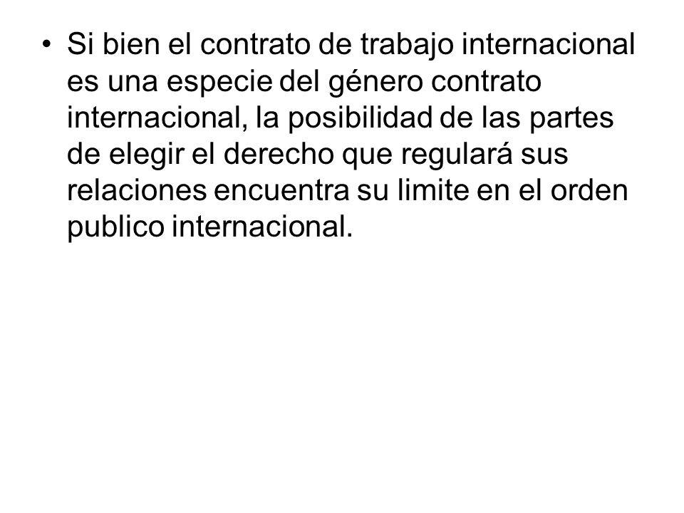 Si bien el contrato de trabajo internacional es una especie del género contrato internacional, la posibilidad de las partes de elegir el derecho que regulará sus relaciones encuentra su limite en el orden publico internacional.