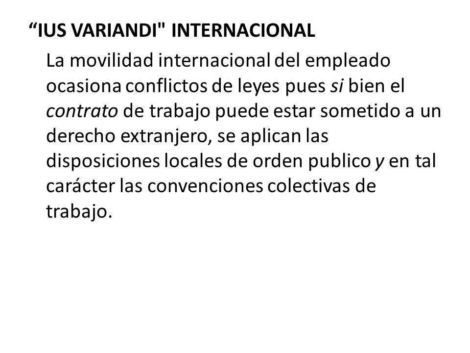 IUS VARIANDI INTERNACIONAL La movilidad internacional del empleado ocasiona conflictos de leyes pues si bien el contrato de trabajo puede estar sometido a un derecho extranjero, se aplican las disposiciones locales de orden publico y en tal carácter las convenciones colectivas de trabajo.
