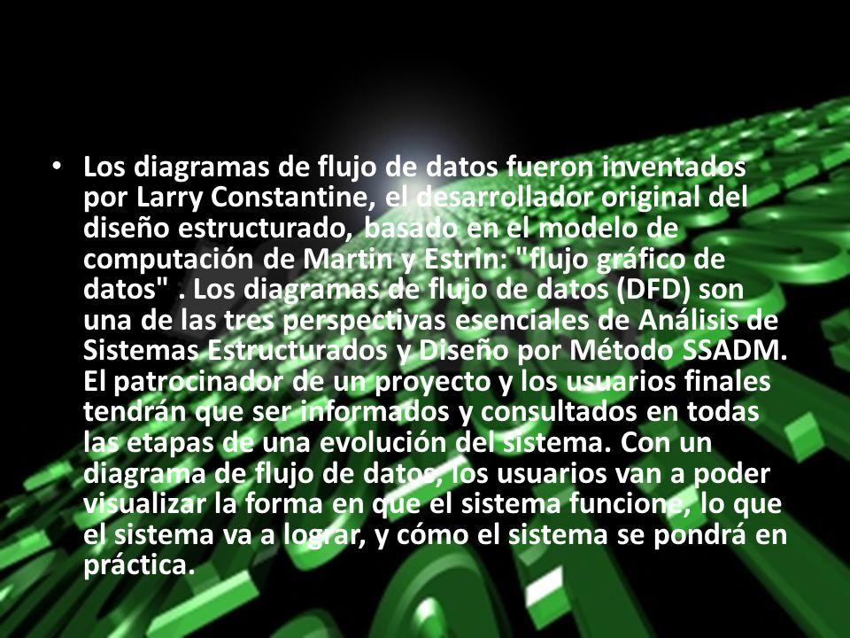 Los diagramas de flujo de datos fueron inventados por Larry Constantine, el desarrollador original del diseño estructurado, basado en el modelo de computación de Martin y Estrin: flujo gráfico de datos .
