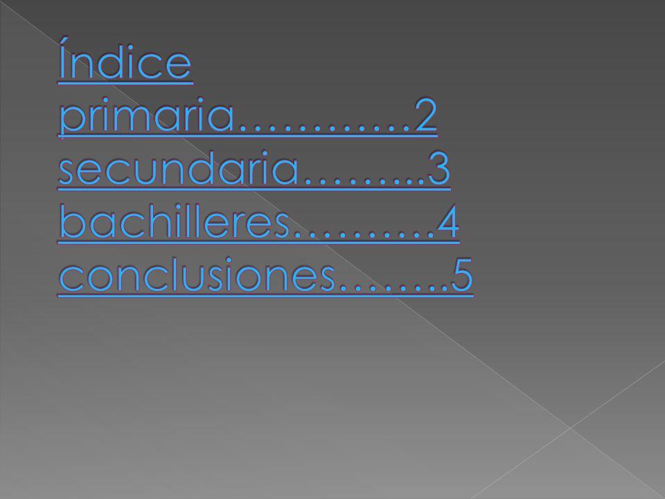 Índice primaria…………2 secundaria……. 3 bachilleres………. 4 conclusiones……