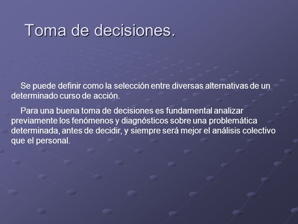 Toma de decisiones. Se puede definir como la selección entre diversas alternativas de un determinado curso de acción.